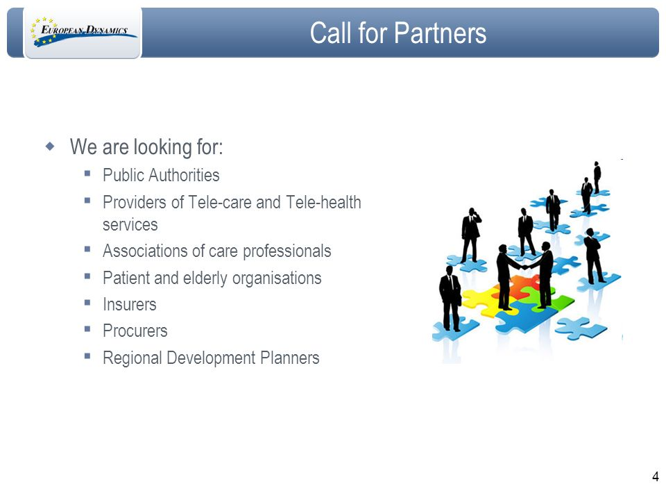 4 Call for Partners We are looking for: Public Authorities Providers of Tele-care and Tele-health services Associations of care professionals Patient and elderly organisations Insurers Procurers Regional Development Planners