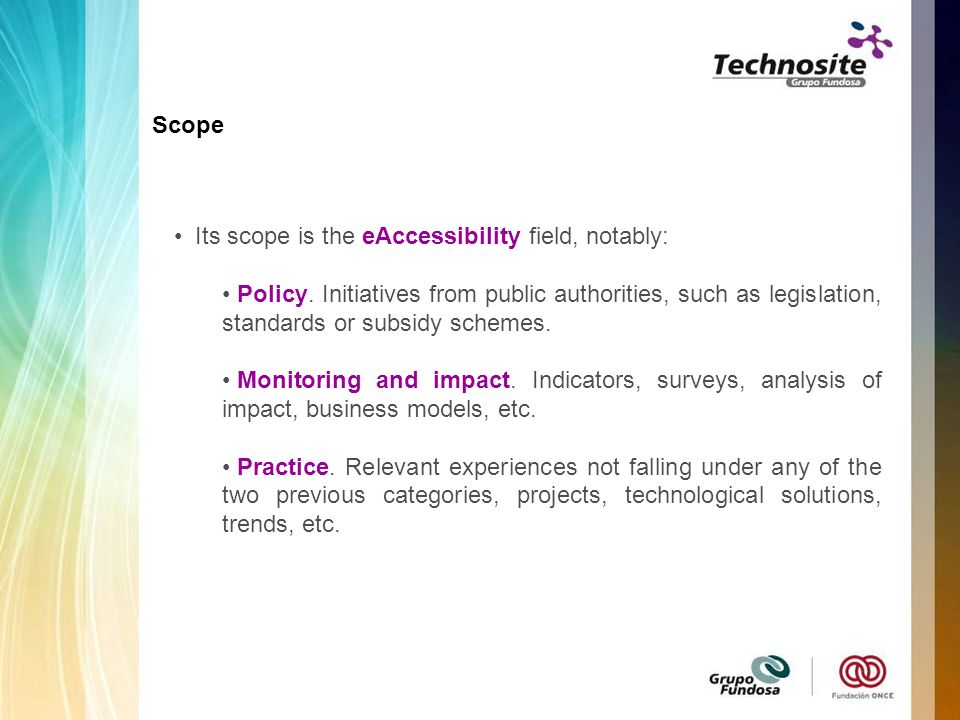 Its scope is the eAccessibility field, notably: Policy. Initiatives from public authorities, such as legislation, standards or subsidy schemes. Monito