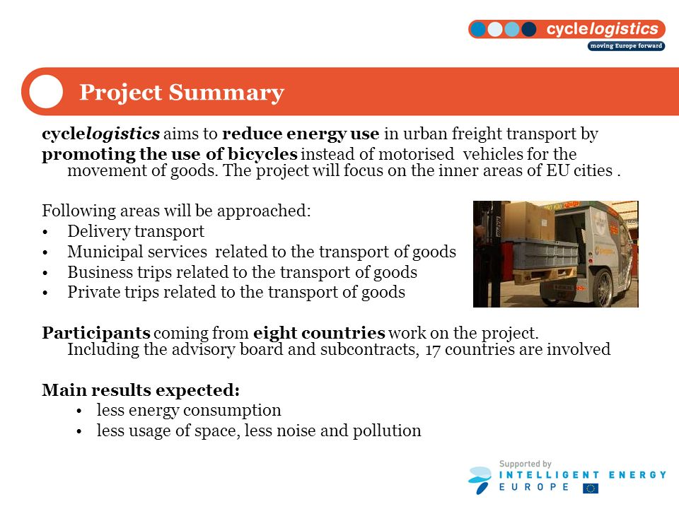 Project Summary cyclelogistics aims to reduce energy use in urban freight transport by promoting the use of bicycles instead of motorised vehicles for the movement of goods.