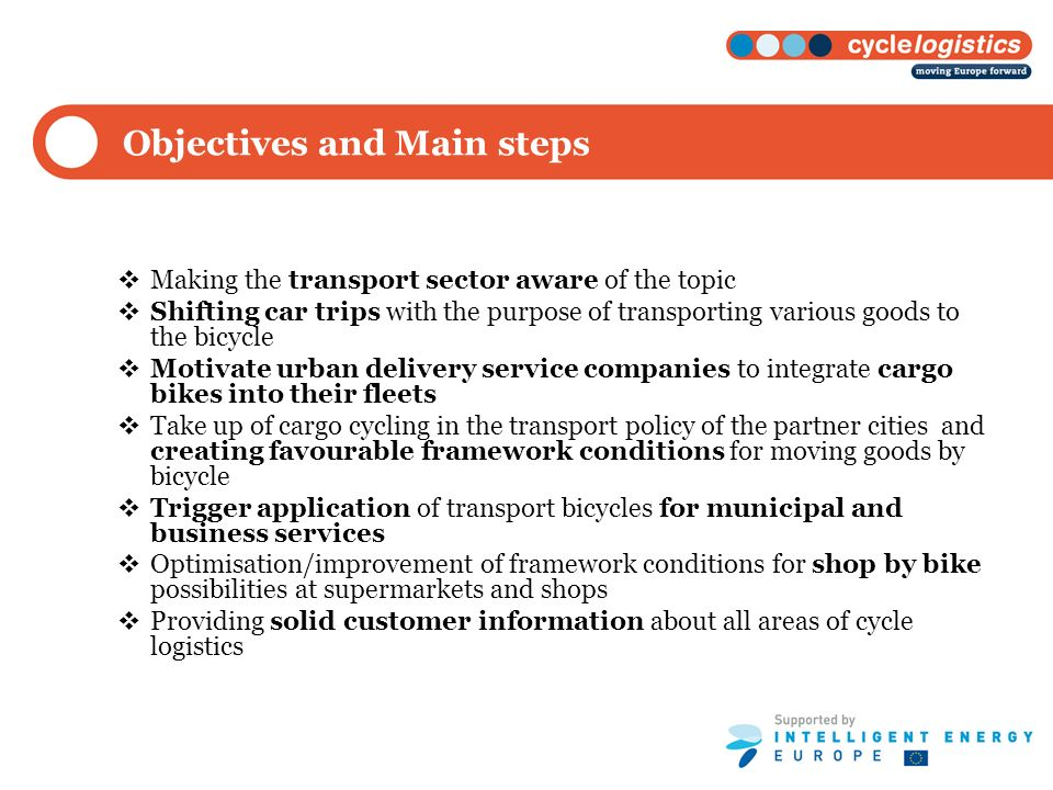 Objectives and Main steps Making the transport sector aware of the topic Shifting car trips with the purpose of transporting various goods to the bicycle Motivate urban delivery service companies to integrate cargo bikes into their fleets Take up of cargo cycling in the transport policy of the partner cities and creating favourable framework conditions for moving goods by bicycle Trigger application of transport bicycles for municipal and business services Optimisation/improvement of framework conditions for shop by bike possibilities at supermarkets and shops Providing solid customer information about all areas of cycle logistics
