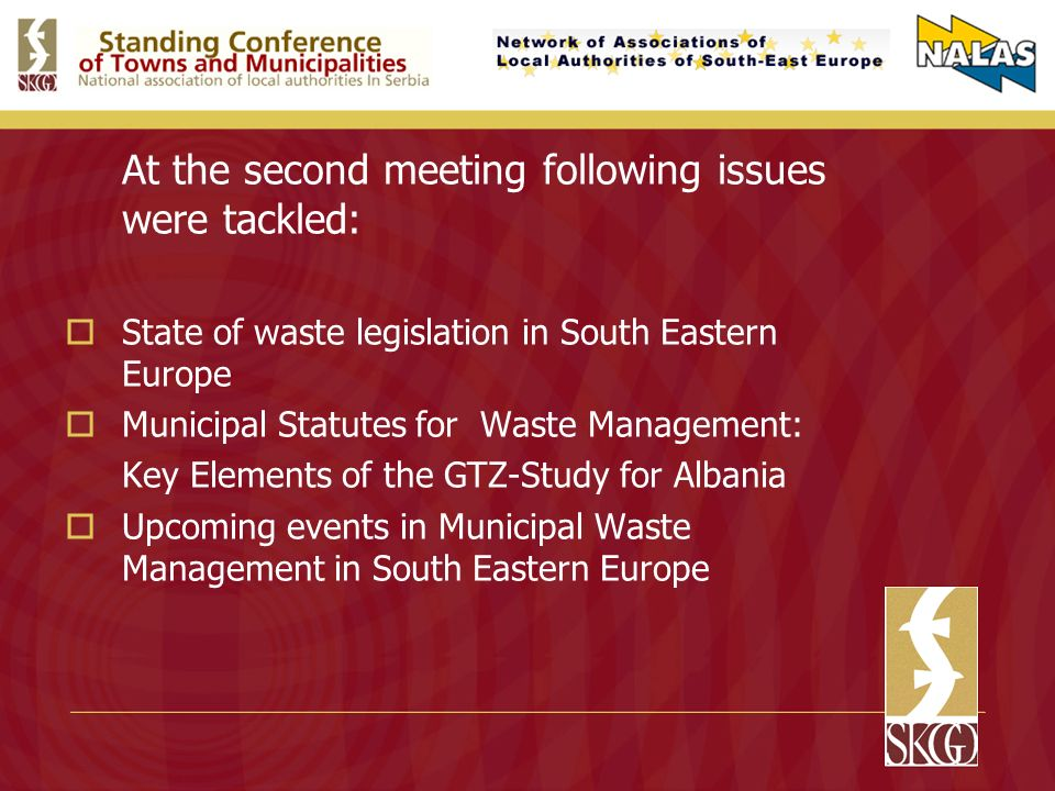 At the second meeting following issues were tackled: State of waste legislation in South Eastern Europe Municipal Statutes for Waste Management: Key Elements of the GTZ-Study for Albania Upcoming events in Municipal Waste Management in South Eastern Europe