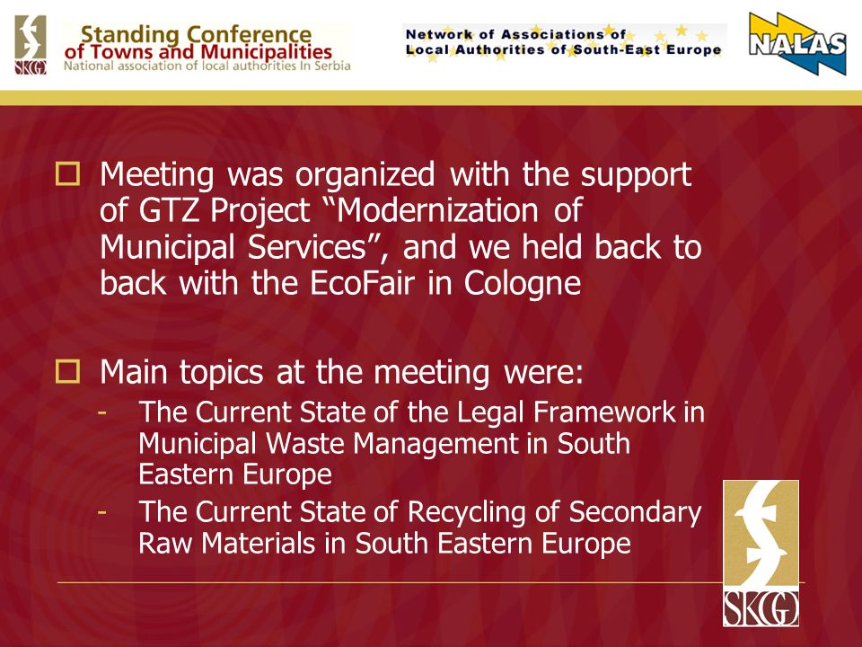 Meeting was organized with the support of GTZ Project Modernization of Municipal Services, and we held back to back with the EcoFair in Cologne Main topics at the meeting were: -The Current State of the Legal Framework in Municipal Waste Management in South Eastern Europe -The Current State of Recycling of Secondary Raw Materials in South Eastern Europe