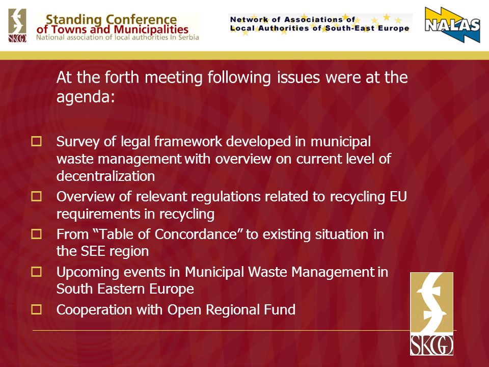 At the forth meeting following issues were at the agenda: Survey of legal framework developed in municipal waste management with overview on current level of decentralization Overview of relevant regulations related to recycling EU requirements in recycling From Table of Concordance to existing situation in the SEE region Upcoming events in Municipal Waste Management in South Eastern Europe Cooperation with Open Regional Fund