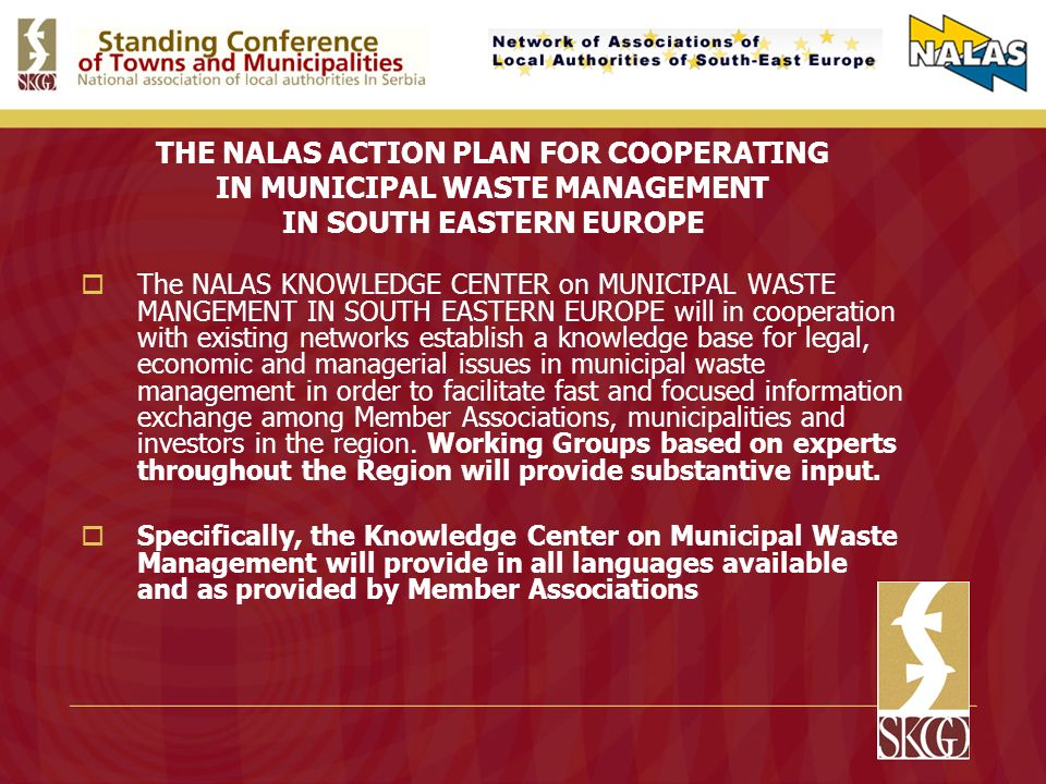 THE NALAS ACTION PLAN FOR COOPERATING IN MUNICIPAL WASTE MANAGEMENT IN SOUTH EASTERN EUROPE The NALAS KNOWLEDGE CENTER on MUNICIPAL WASTE MANGEMENT IN SOUTH EASTERN EUROPE will in cooperation with existing networks establish a knowledge base for legal, economic and managerial issues in municipal waste management in order to facilitate fast and focused information exchange among Member Associations, municipalities and investors in the region.