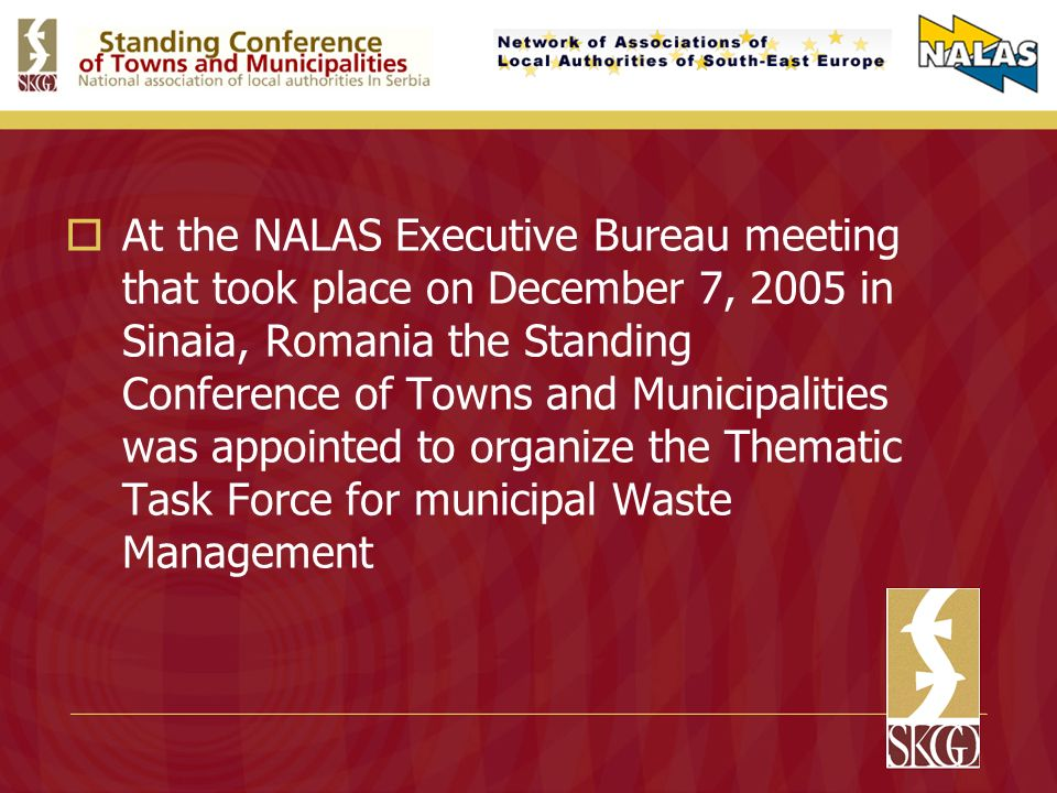 At the NALAS Executive Bureau meeting that took place on December 7, 2005 in Sinaia, Romania the Standing Conference of Towns and Municipalities was appointed to organize the Thematic Task Force for municipal Waste Management