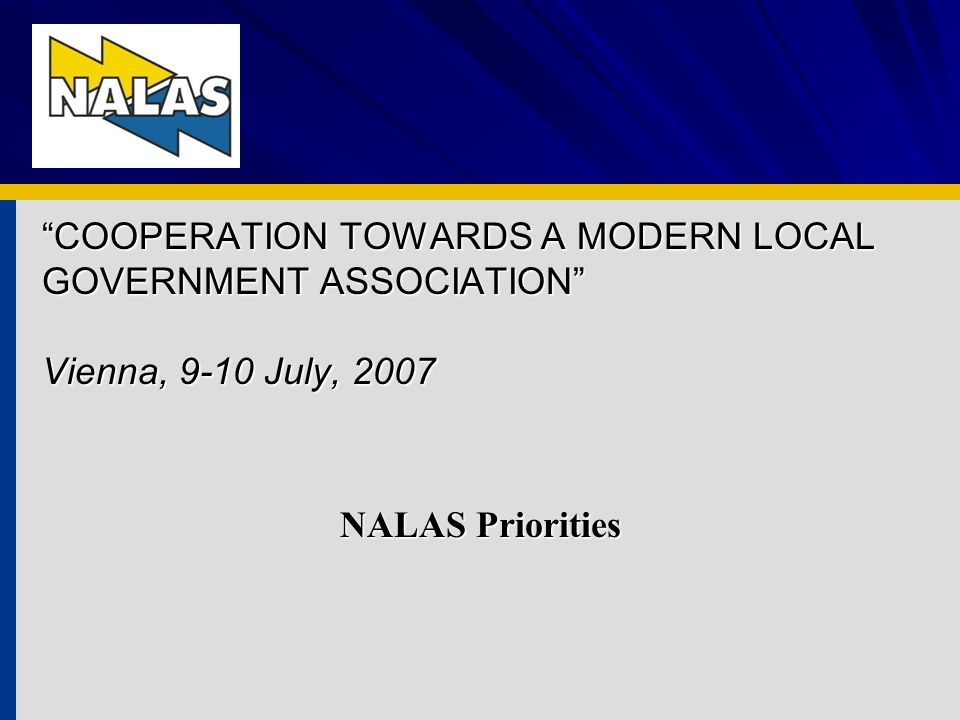 COOPERATION TOWARDS A MODERN LOCAL GOVERNMENT ASSOCIATION Vienna, 9-10 July, 2007 NALAS Priorities