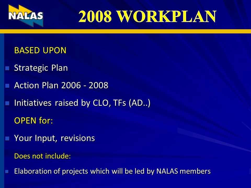 BASED UPON Strategic Plan Strategic Plan Action Plan 2006 - 2008 Action Plan 2006 - 2008 Initiatives raised by CLO, TFs (AD..) Initiatives raised by CLO, TFs (AD..) OPEN for: Your Input, revisions Your Input, revisions Does not include: Elaboration of projects which will be led by NALAS members Elaboration of projects which will be led by NALAS members