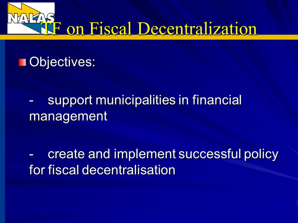 TF on Fiscal Decentralization Objectives: -support municipalities in financial management -create and implement successful policy for fiscal decentralisation