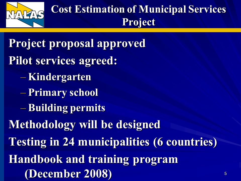 Cost Estimation of Municipal Services Project Project proposal approved Pilot services agreed: –Kindergarten –Primary school –Building permits Methodology will be designed Testing in 24 municipalities (6 countries) Handbook and training program (December 2008) 5