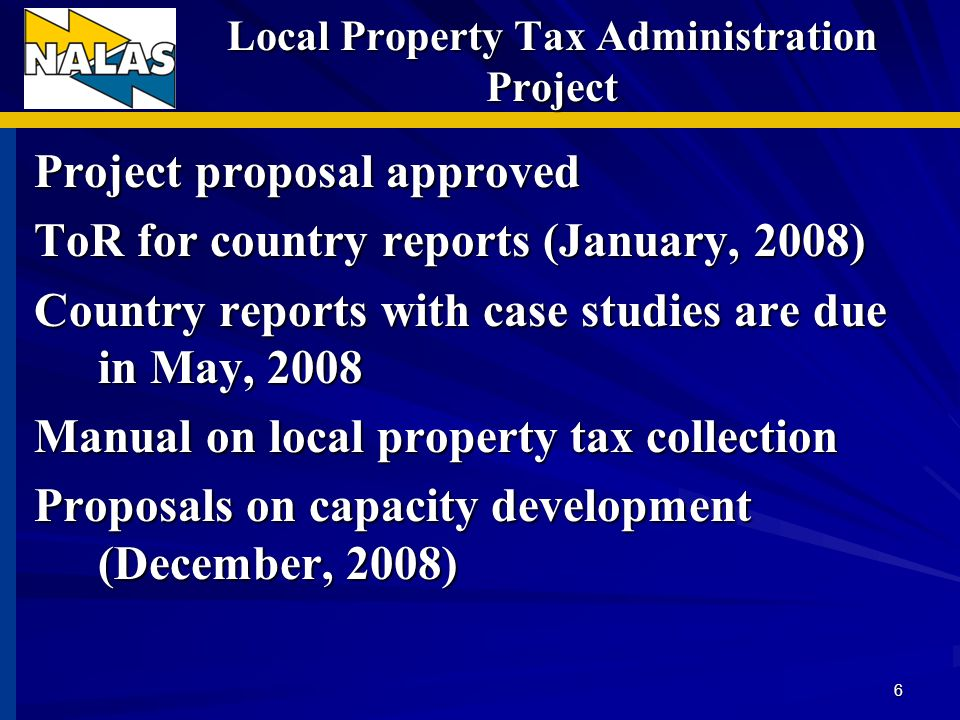 Local Property Tax Administration Project Project proposal approved ToR for country reports (January, 2008) Country reports with case studies are due in May, 2008 Manual on local property tax collection Proposals on capacity development (December, 2008) 6