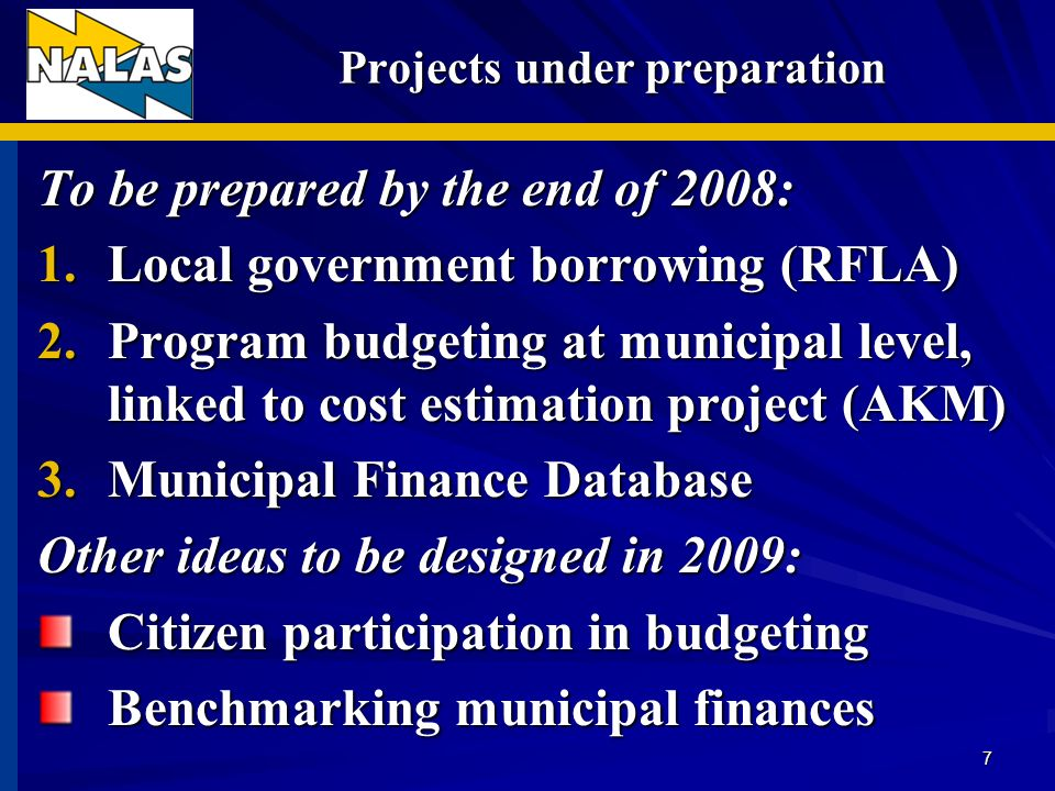 Projects under preparation Projects under preparation To be prepared by the end of 2008: 1.Local government borrowing (RFLA) 2.Program budgeting at municipal level, linked to cost estimation project (AKM) 3.Municipal Finance Database Other ideas to be designed in 2009: Citizen participation in budgeting Benchmarking municipal finances 7