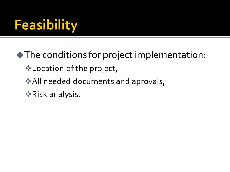 u The conditions for project implementation: v Location of the project, v All needed documents and aprovals, v Risk analysis.