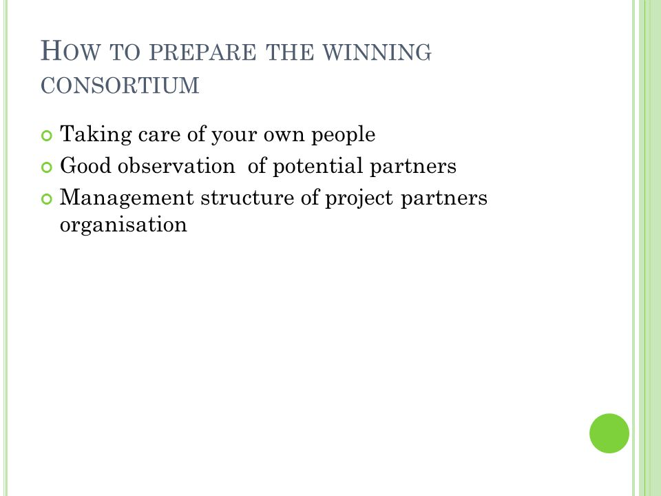 H OW TO PREPARE THE WINNING CONSORTIUM Taking care of your own people Good observation of potential partners Management structure of project partners organisation