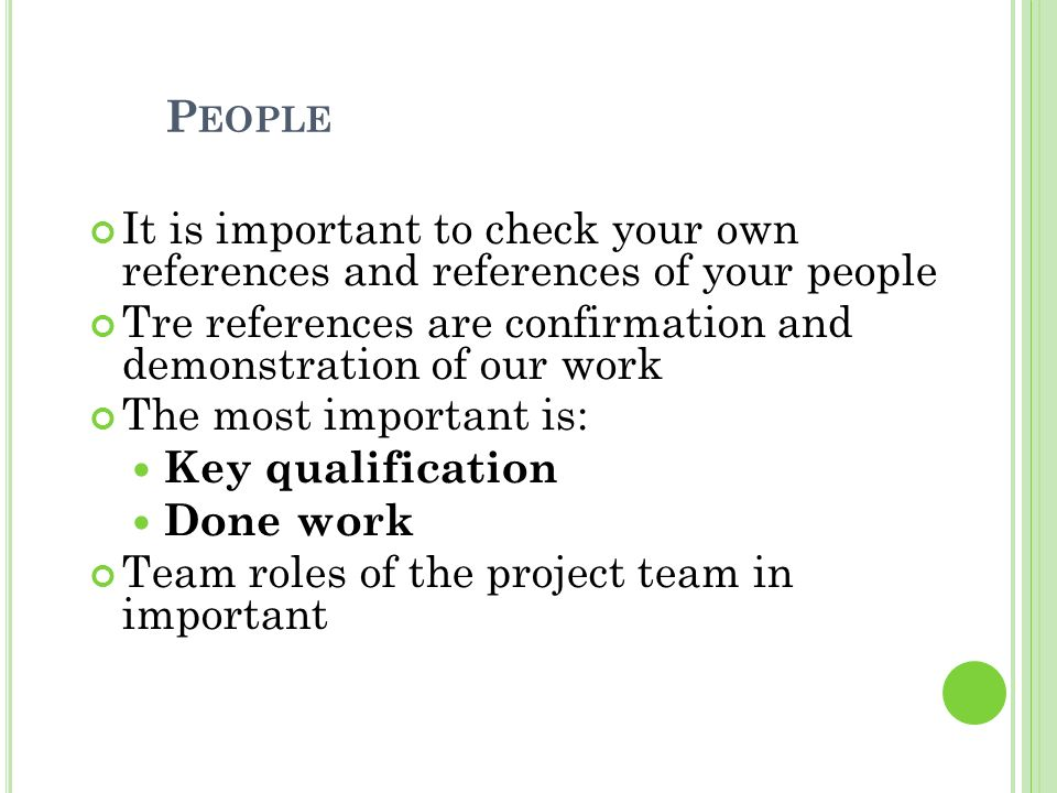 P EOPLE It is important to check your own references and references of your people Tre references are confirmation and demonstration of our work The most important is: Key qualification Done work Team roles of the project team in important