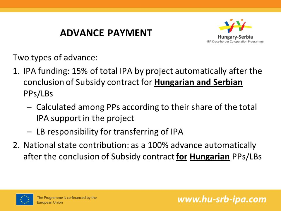 ADVANCE PAYMENT Two types of advance: 1.IPA funding: 15% of total IPA by project automatically after the conclusion of Subsidy contract for Hungarian and Serbian PPs/LBs –Calculated among PPs according to their share of the total IPA support in the project –LB responsibility for transferring of IPA 2.National state contribution: as a 100% advance automatically after the conclusion of Subsidy contract for Hungarian PPs/LBs