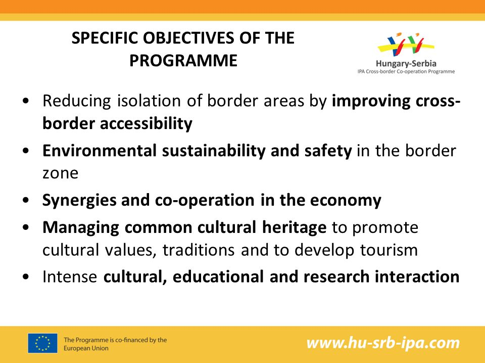 SPECIFIC OBJECTIVES OF THE PROGRAMME Reducing isolation of border areas by improving cross- border accessibility Environmental sustainability and safety in the border zone Synergies and co-operation in the economy Managing common cultural heritage to promote cultural values, traditions and to develop tourism Intense cultural, educational and research interaction