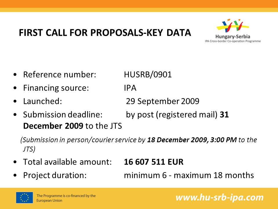 FIRST CALL FOR PROPOSALS-KEY DATA Reference number:HUSRB/0901 Financing source:IPA Launched: 29 September 2009 Submission deadline: by post (registered mail) 31 December 2009 to the JTS (Submission in person/courier service by 18 December 2009, 3:00 PM to the JTS) Total available amount: EUR Project duration:minimum 6 - maximum 18 months