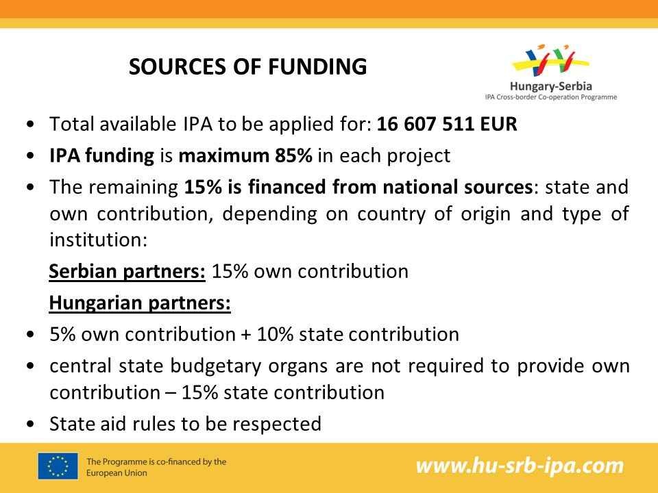 SOURCES OF FUNDING Total available IPA to be applied for: EUR IPA funding is maximum 85% in each project The remaining 15% is financed from national sources: state and own contribution, depending on country of origin and type of institution: Serbian partners: 15% own contribution Hungarian partners: 5% own contribution + 10% state contribution central state budgetary organs are not required to provide own contribution – 15% state contribution State aid rules to be respected