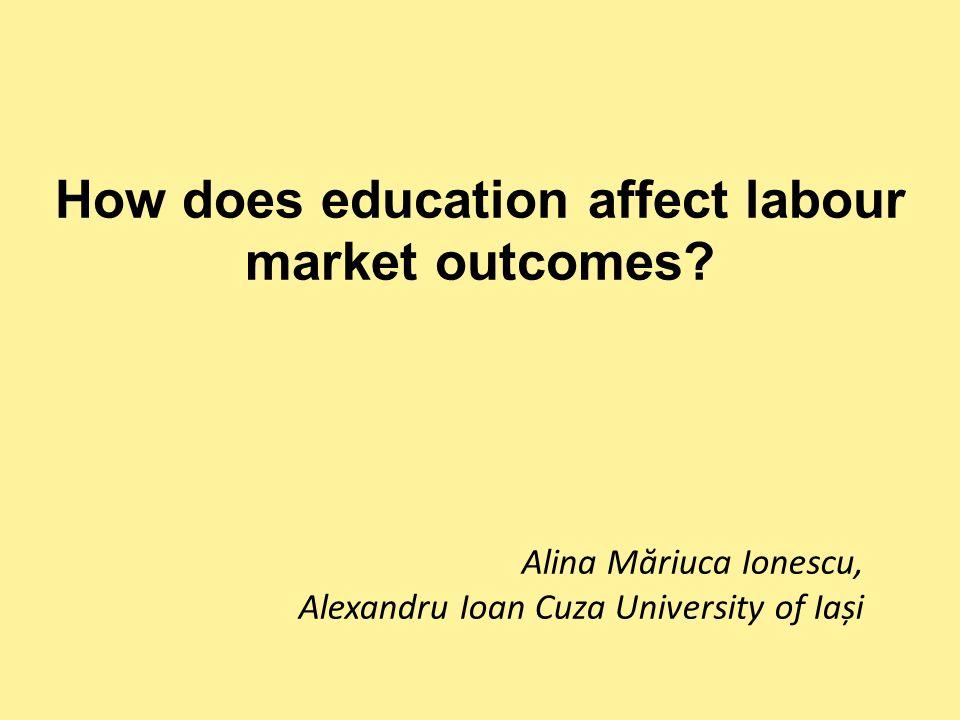 How does education affect labour market outcomes? Alina Măriuca Ionescu, Alexandru Ioan Cuza University of Iași
