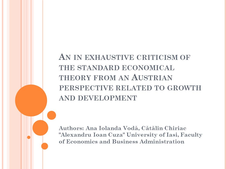 A N IN EXHAUSTIVE CRITICISM OF THE STANDARD ECONOMICAL THEORY FROM AN A USTRIAN PERSPECTIVE RELATED TO GROWTH AND DEVELOPMENT Authors: Ana Iolanda Vod ă, C ă t ă lin Chiriac Alexandru Ioan Cuza University of Iasi, Faculty of Economics and Business Administration