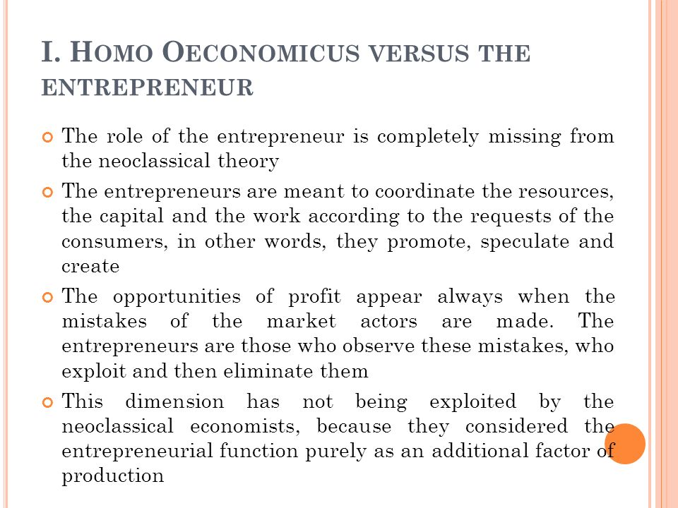 I. H OMO O ECONOMICUS VERSUS THE ENTREPRENEUR The role of the entrepreneur is completely missing from the neoclassical theory The entrepreneurs are me