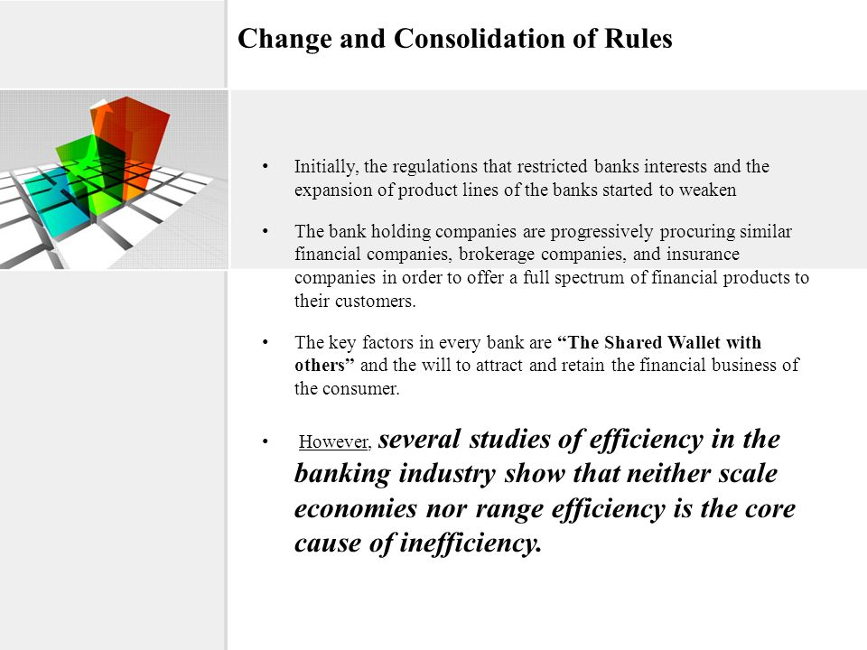 Change and Consolidation of Rules Initially, the regulations that restricted banks interests and the expansion of product lines of the banks started t