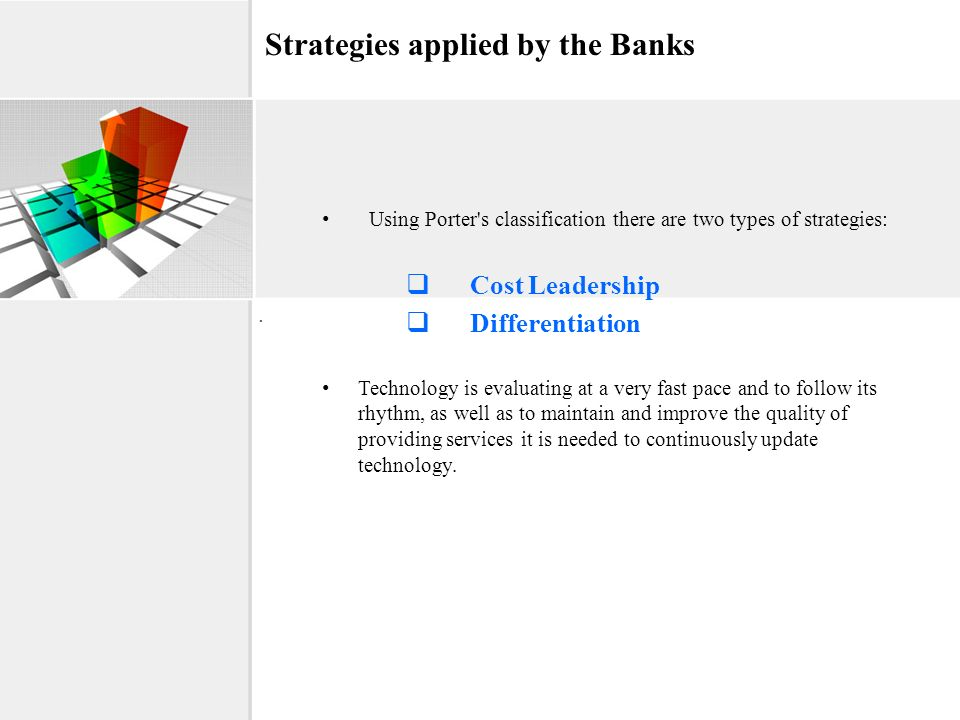 Strategies applied by the Banks Using Porter's classification there are two types of strategies: Cost Leadership Differentiation Technology is evaluat