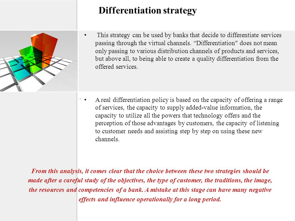 Differentiation strategy This strategy can be used by banks that decide to differentiate services passing through the virtual channels. Differentiatio