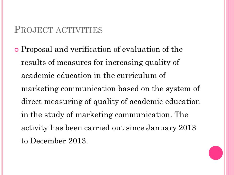 P ROJECT ACTIVITIES Proposal and verification of evaluation of the results of measures for increasing quality of academic education in the curriculum of marketing communication based on the system of direct measuring of quality of academic education in the study of marketing communication.
