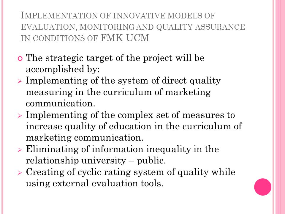 I MPLEMENTATION OF INNOVATIVE MODELS OF EVALUATION, MONITORING AND QUALITY ASSURANCE IN CONDITIONS OF FMK UCM The strategic target of the project will be accomplished by: Implementing of the system of direct quality measuring in the curriculum of marketing communication.