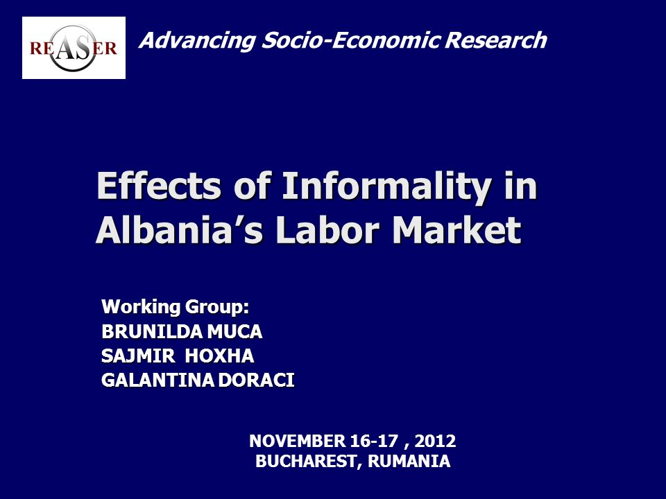 Effects of Informality in Albanias Labor Market Working Group: BRUNILDA MUCA SAJMIR HOXHA GALANTINA DORACI Advancing Socio-Economic Research NOVEMBER