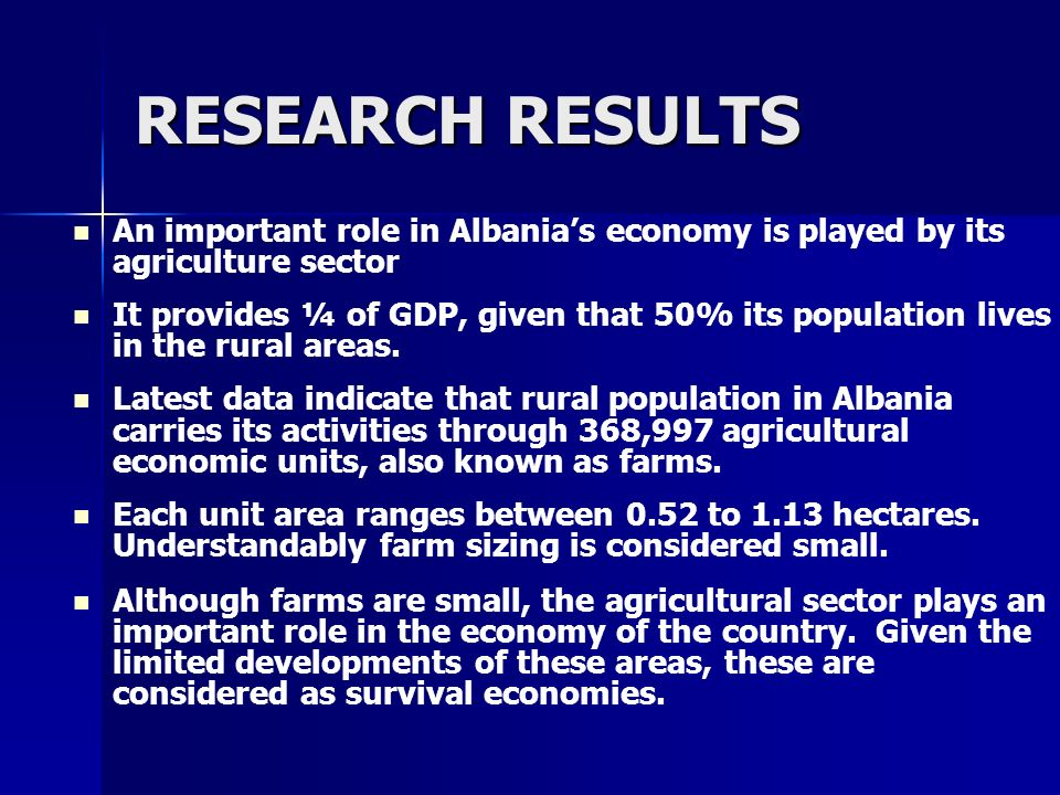 RESEARCH RESULTS An important role in Albanias economy is played by its agriculture sector It provides ¼ of GDP, given that 50% its population lives i