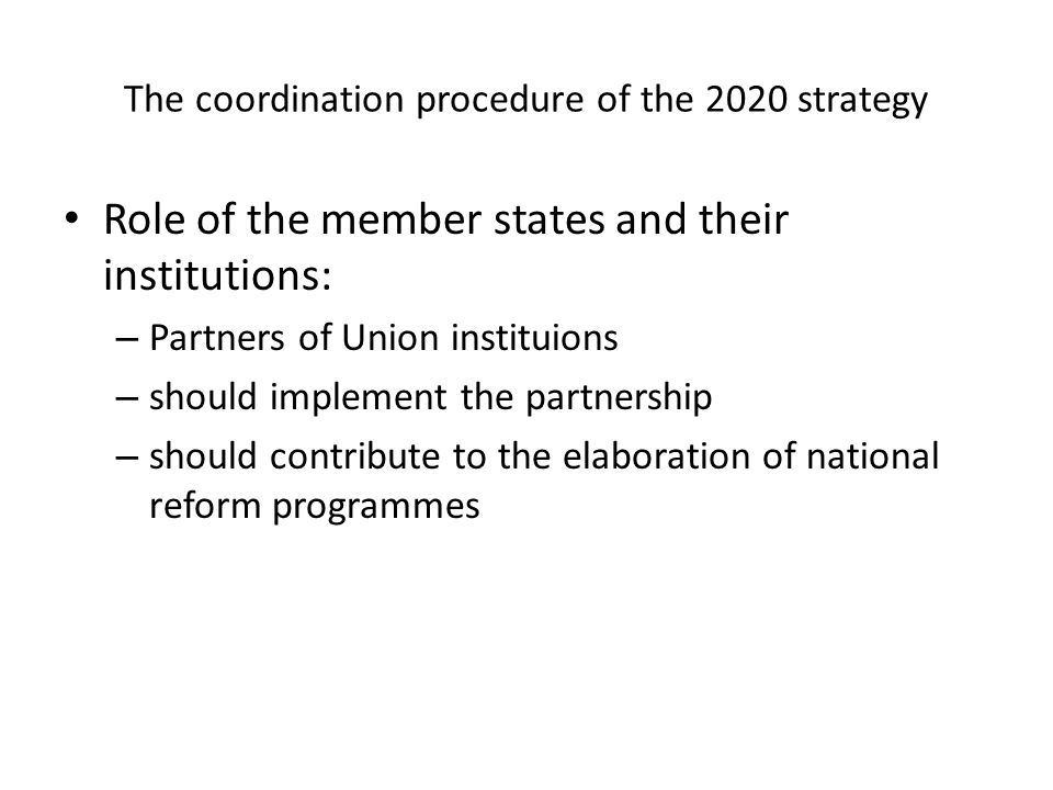 The coordination procedure of the 2020 strategy Role of the member states and their institutions: – Partners of Union instituions – should implement the partnership – should contribute to the elaboration of national reform programmes