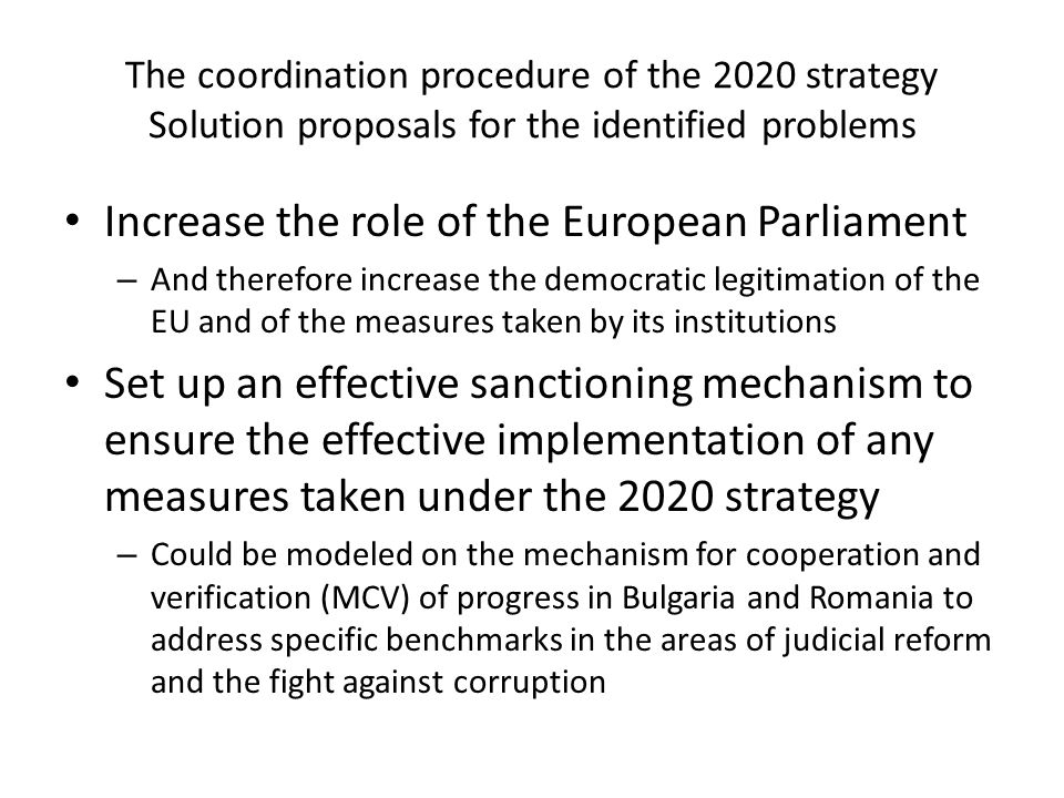 The coordination procedure of the 2020 strategy Solution proposals for the identified problems Increase the role of the European Parliament – And therefore increase the democratic legitimation of the EU and of the measures taken by its institutions Set up an effective sanctioning mechanism to ensure the effective implementation of any measures taken under the 2020 strategy – Could be modeled on the mechanism for cooperation and verification (MCV) of progress in Bulgaria and Romania to address specific benchmarks in the areas of judicial reform and the fight against corruption