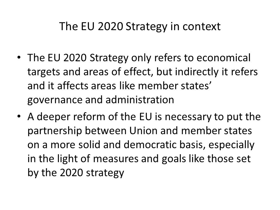 The EU 2020 Strategy in context The EU 2020 Strategy only refers to economical targets and areas of effect, but indirectly it refers and it affects areas like member states governance and administration A deeper reform of the EU is necessary to put the partnership between Union and member states on a more solid and democratic basis, especially in the light of measures and goals like those set by the 2020 strategy
