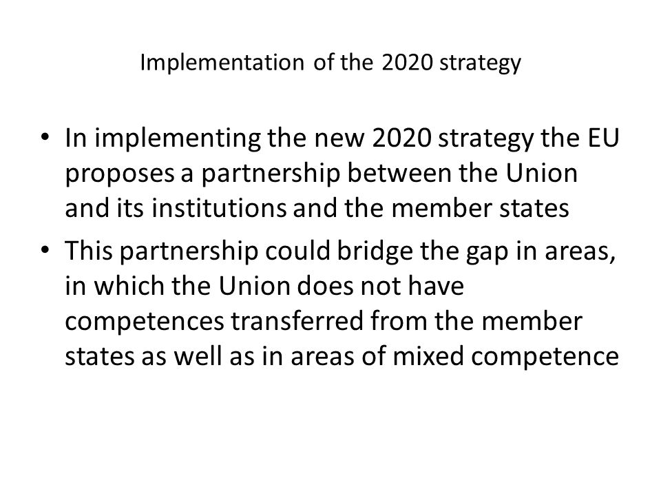 Implementation of the 2020 strategy In implementing the new 2020 strategy the EU proposes a partnership between the Union and its institutions and the member states This partnership could bridge the gap in areas, in which the Union does not have competences transferred from the member states as well as in areas of mixed competence