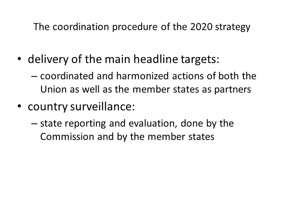 The coordination procedure of the 2020 strategy delivery of the main headline targets: – coordinated and harmonized actions of both the Union as well as the member states as partners country surveillance: – state reporting and evaluation, done by the Commission and by the member states