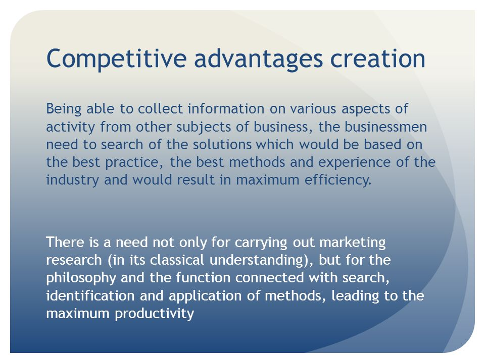 Competitive advantages: sources new technologies changes of structure and cost of separate elements in a technological chain of production and the sale of goods new inquiries of consumers emergence of a new market segment (niche) information and professional skills of its receiving and analysis