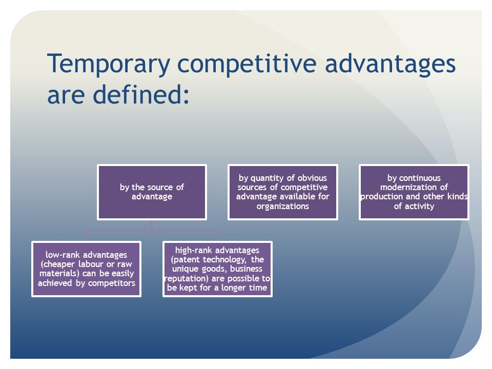 Temporary competitive advantages are defined: by the source of advantage low-rank advantages (cheaper labour or raw materials) can be easily achieved by competitors high-rank advantages (patent technology, the unique goods, business reputation) are possible to be kept for a longer time by quantity of obvious sources of competitive advantage available for organizations by continuous modernization of production and other kinds of activity