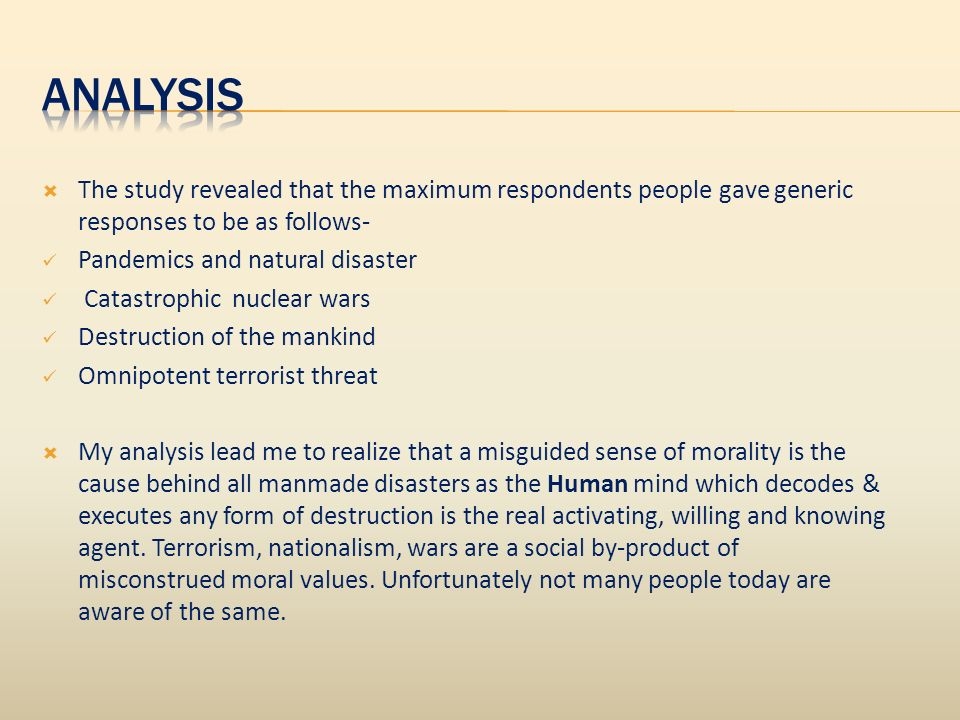 The study revealed that the maximum respondents people gave generic responses to be as follows- Pandemics and natural disaster Catastrophic nuclear wars Destruction of the mankind Omnipotent terrorist threat My analysis lead me to realize that a misguided sense of morality is the cause behind all manmade disasters as the Human mind which decodes & executes any form of destruction is the real activating, willing and knowing agent.