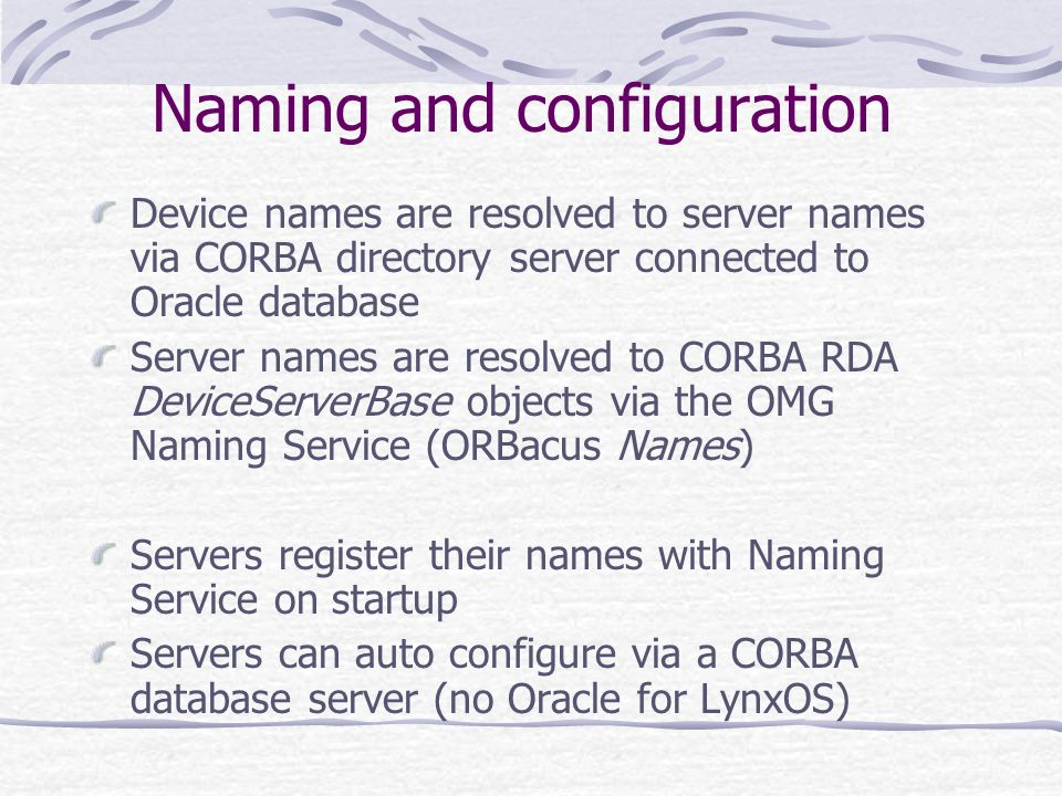 Naming and configuration Device names are resolved to server names via CORBA directory server connected to Oracle database Server names are resolved t