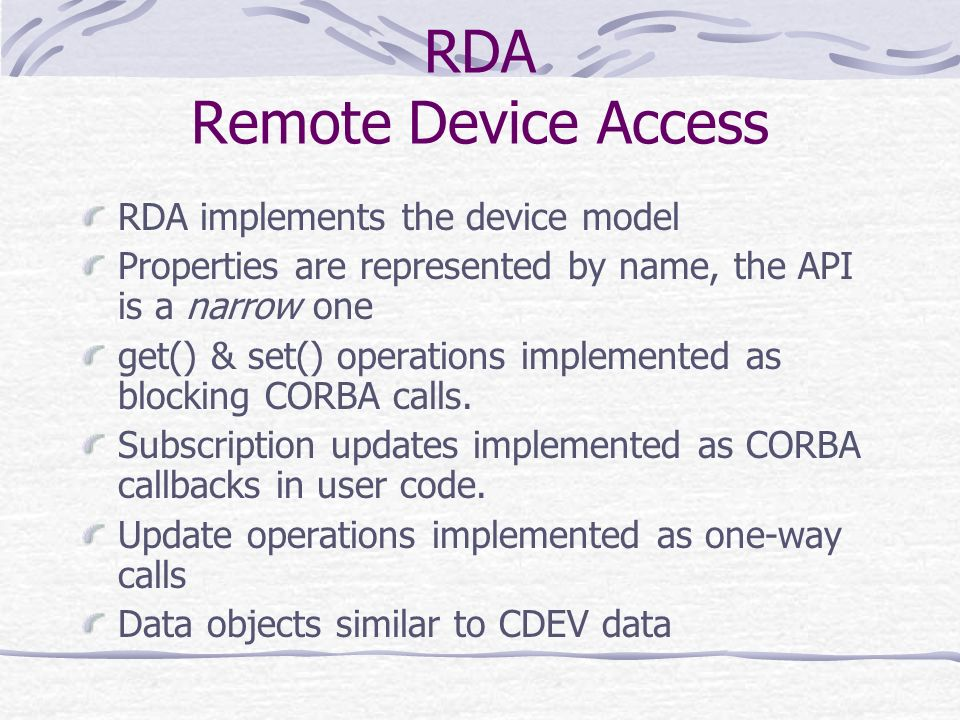 RDA Remote Device Access RDA implements the device model Properties are represented by name, the API is a narrow one get() & set() operations implemen