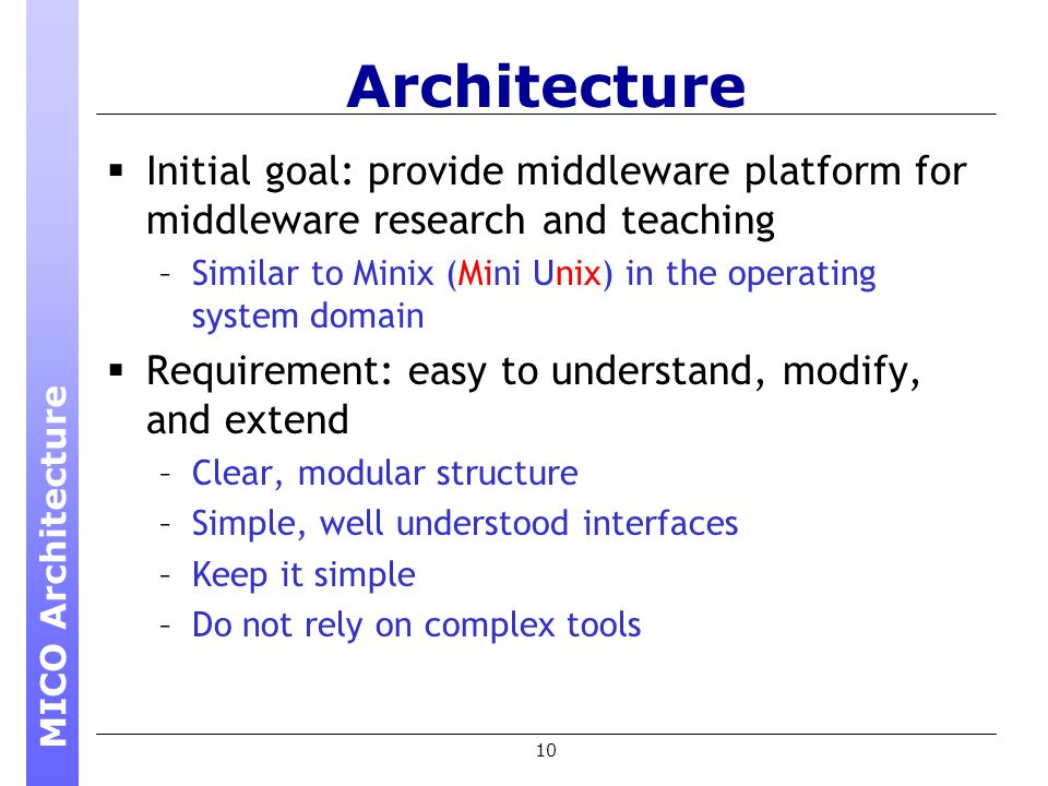 10 Architecture Initial goal: provide middleware platform for middleware research and teaching –Similar to Minix (Mini Unix) in the operating system domain Requirement: easy to understand, modify, and extend –Clear, modular structure –Simple, well understood interfaces –Keep it simple –Do not rely on complex tools MICO Architecture