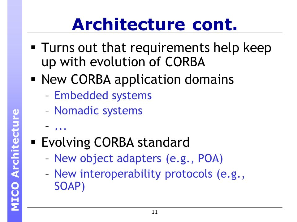 11 Architecture cont. Turns out that requirements help keep up with evolution of CORBA New CORBA application domains –Embedded systems –Nomadic system