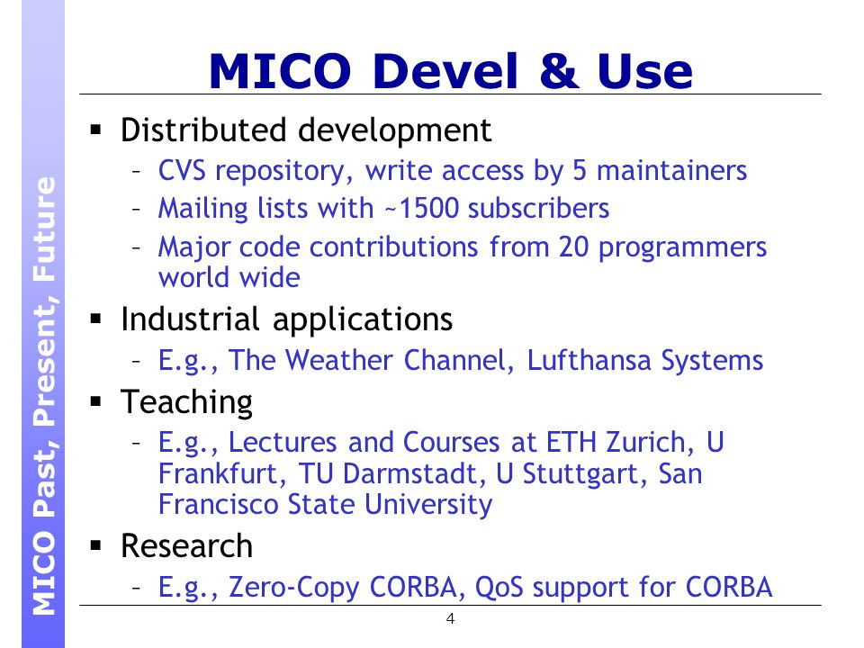 4 MICO Devel & Use Distributed development –CVS repository, write access by 5 maintainers –Mailing lists with ~1500 subscribers –Major code contributions from 20 programmers world wide Industrial applications –E.g., The Weather Channel, Lufthansa Systems Teaching –E.g., Lectures and Courses at ETH Zurich, U Frankfurt, TU Darmstadt, U Stuttgart, San Francisco State University Research –E.g., Zero-Copy CORBA, QoS support for CORBA MICO Past, Present, Future