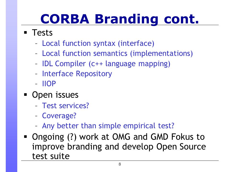 8 CORBA Branding cont. Tests –Local function syntax (interface) –Local function semantics (implementations) –IDL Compiler (c++ language mapping) –Inte