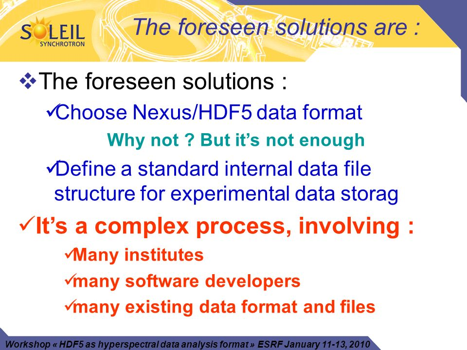 Workshop « HDF5 as hyperspectral data analysis format » ESRF January 11-13, 2010 The foreseen solutions are : The foreseen solutions : Choose Nexus/HDF5 data format Why not .