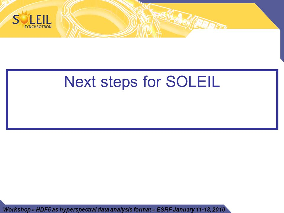 Workshop « HDF5 as hyperspectral data analysis format » ESRF January 11-13, 2010 Next steps for SOLEIL