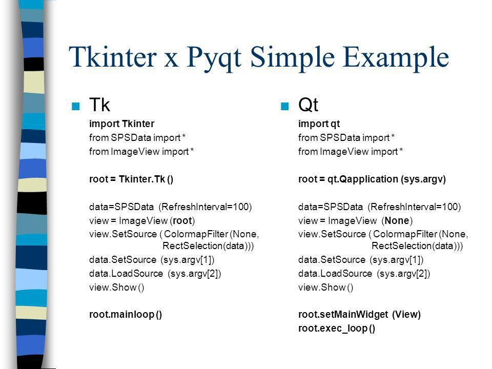 Tkinter x Pyqt Simple Example n Tk import Tkinter from SPSData import * from ImageView import * root = Tkinter.Tk () data=SPSData (RefreshInterval=100