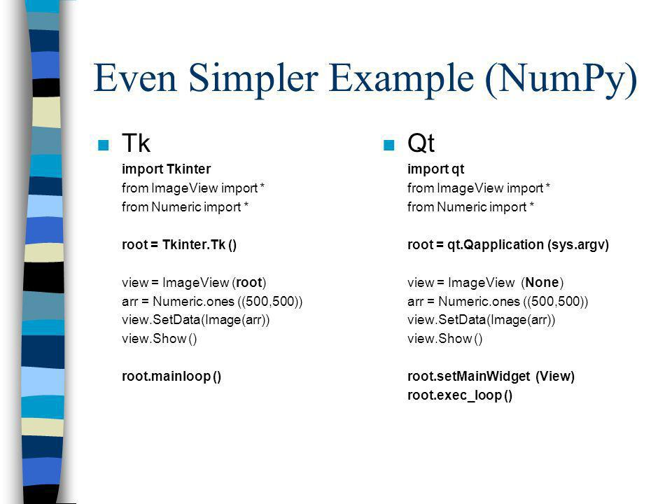 Even Simpler Example (NumPy) n Tk import Tkinter from ImageView import * from Numeric import * root = Tkinter.Tk () view = ImageView (root) arr = Nume